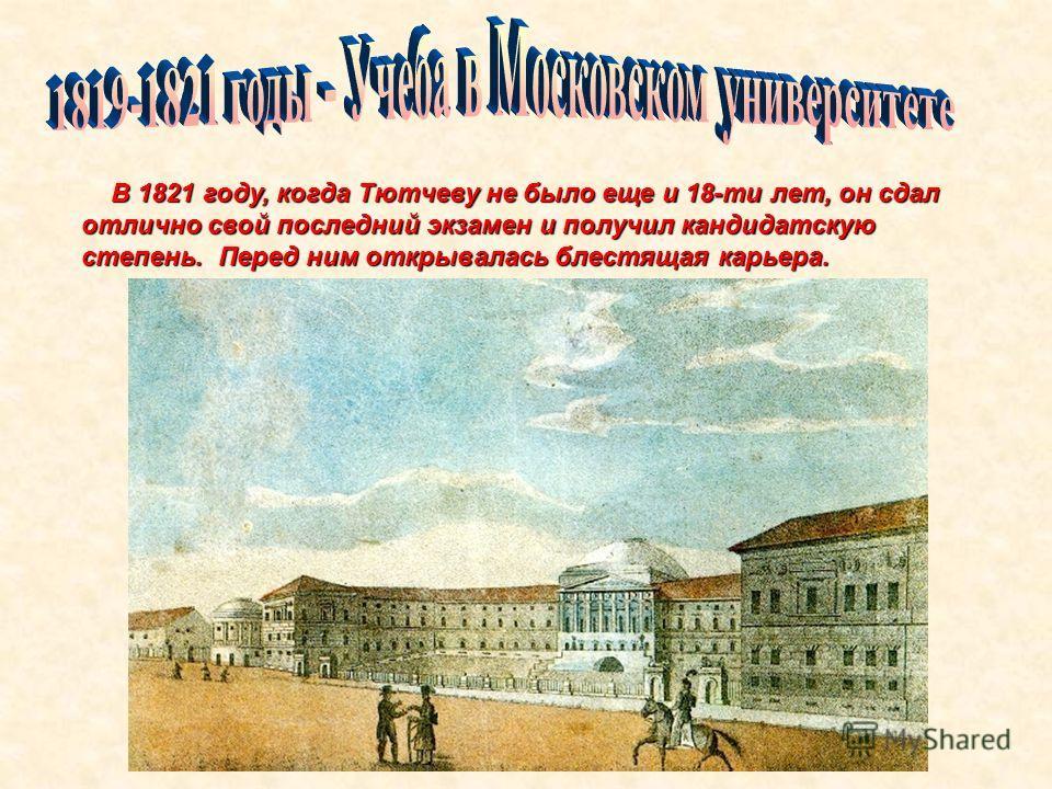 Перед ним открывалась блестящая карьера. В 1821 году, когда Тютчеву не было еще и 18-ти лет, он сдал отлично свой последний экзамен и получил кандидатскую степень. Перед ним открывалась блестящая карьера.