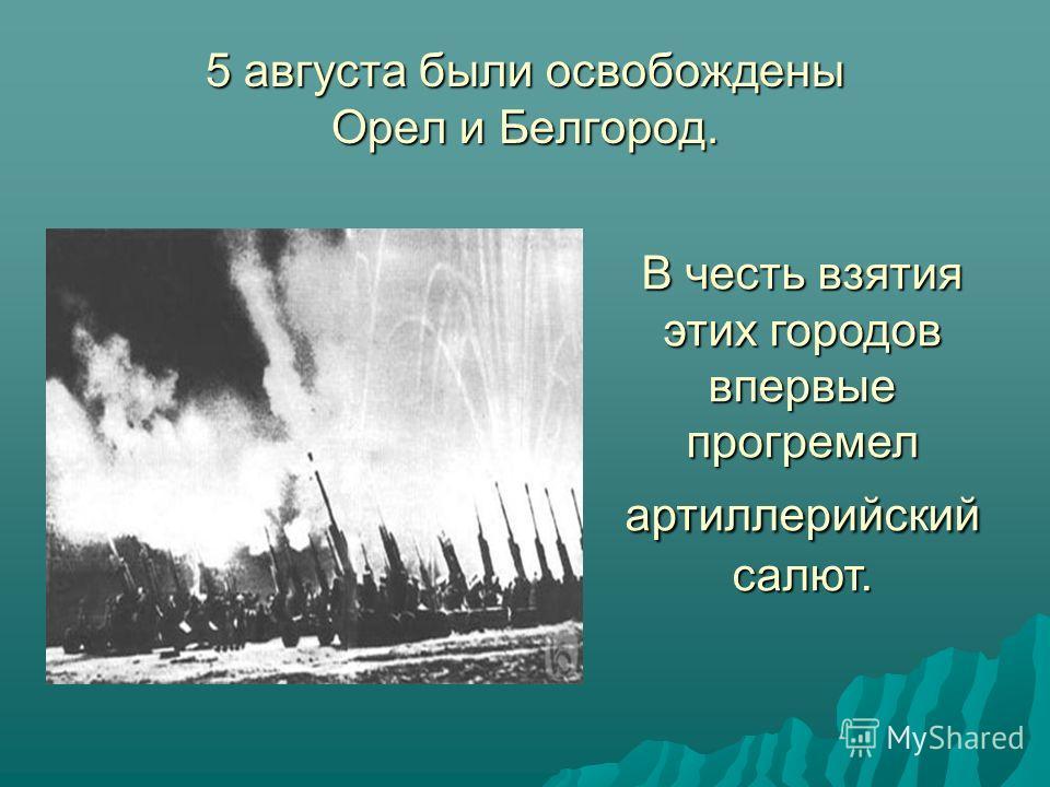 5 августа были освобождены Орел и Белгород. В честь взятия этих городов впервые прогремел артиллерийский салют.