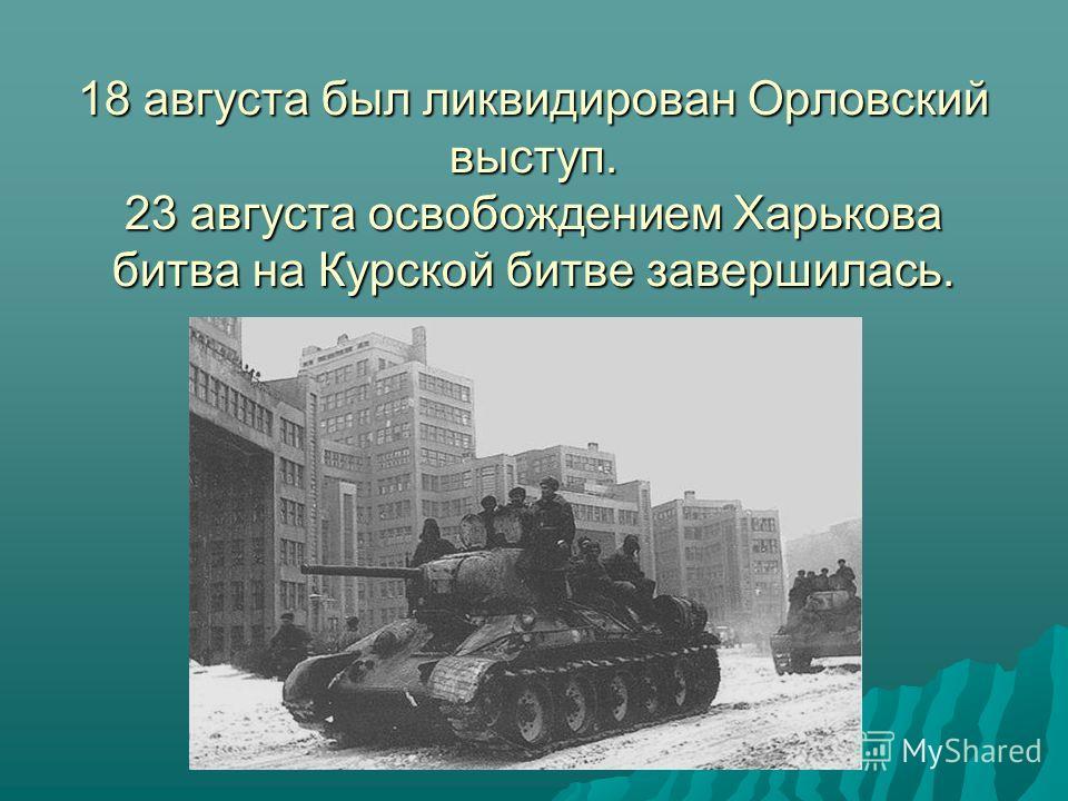 18 августа был ликвидирован Орловский выступ. 23 августа освобождением Харькова битва на Курской битве завершилась.