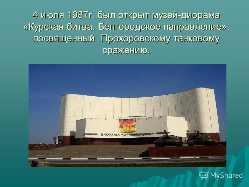 4 июля 1987г. был открыт музей-диорама «Курская битва. Белгородское направление», посвященный Прохоровскому танковому сражению.