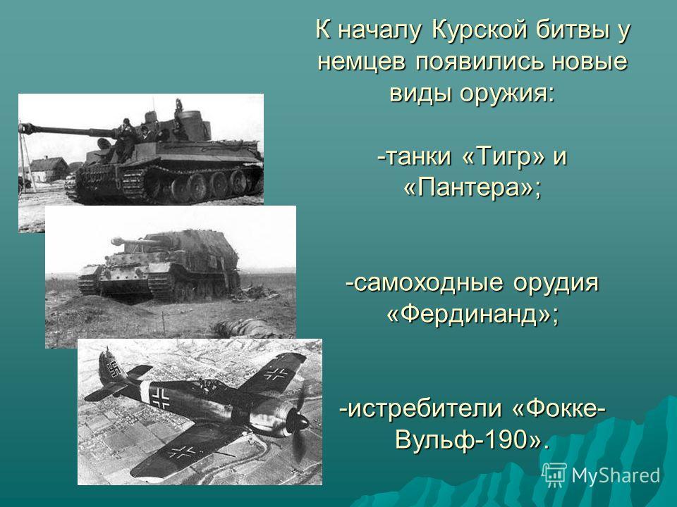 К началу Курской битвы у немцев появились новые виды оружия: -танки «Тигр» и «Пантера»; -самоходные орудия «Фердинанд»; -истребители «Фокке- Вульф-190».