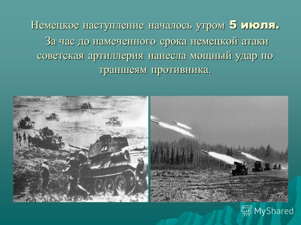 Немецкое наступление началось утром 5 июля. За час до намеченного срока немецкой атаки советская артиллерия нанесла мощный удар по траншеям противника.
