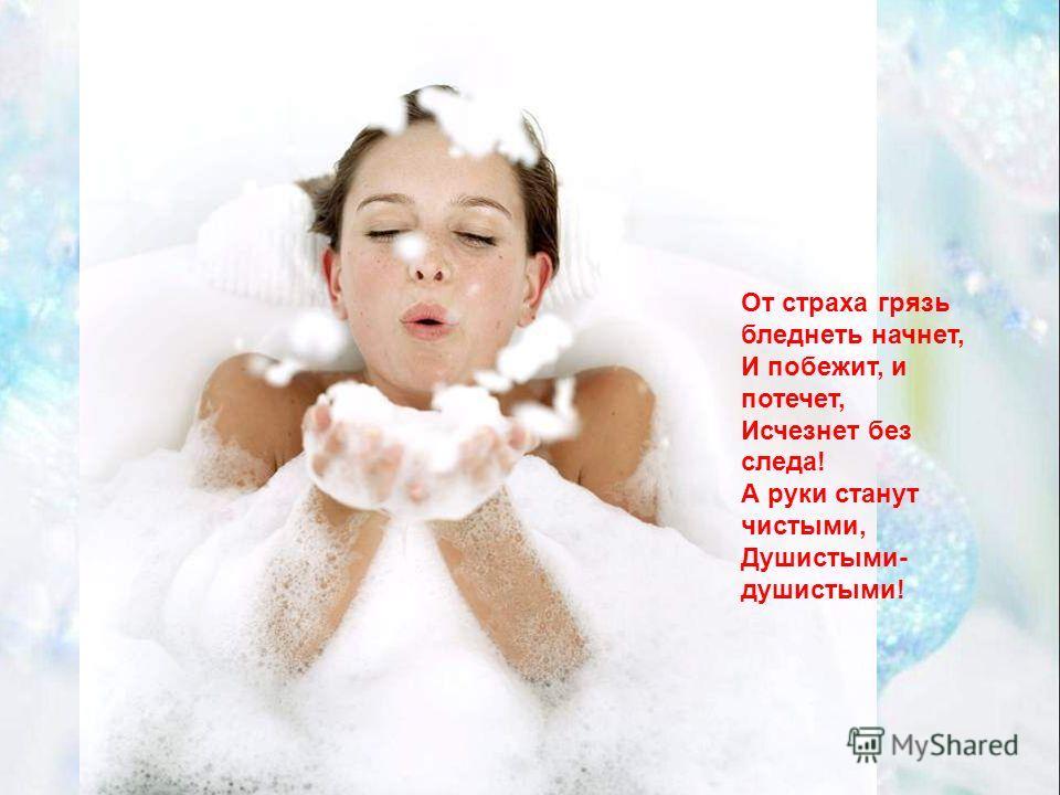 От страха грязь бледнеть начнет, И побежит, и потечет, Исчезнет без следа! А руки станут чистыми, Душистыми- душистыми!