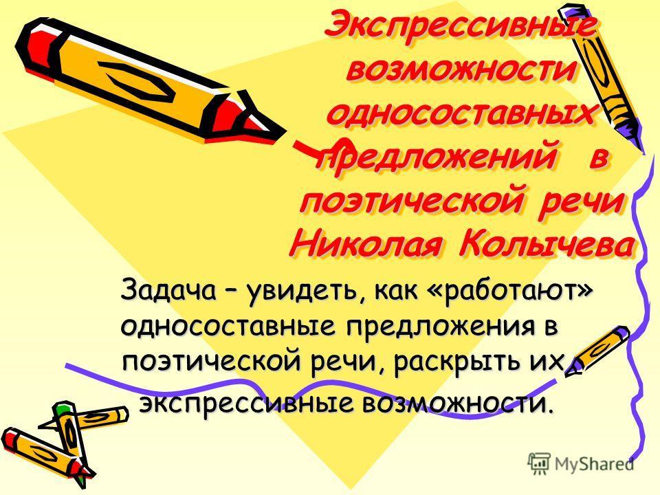 Экспрессивные возможности односоставных предложений в поэтической речи Николая Колычева Задача – увидеть, как «работают» односоставные предложения в поэтической речи, раскрыть их экспрессивные возможности. экспрессивные возможности.