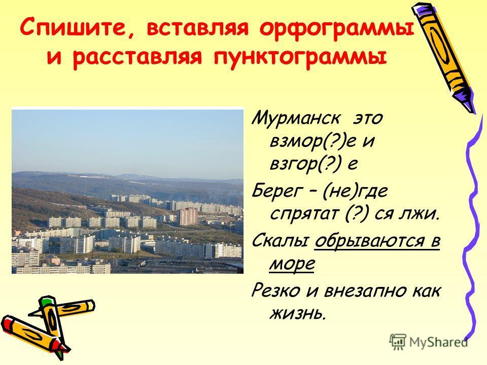 Спишите, вставляя орфограммы и расставляя пунктограммы Мурманск это взмор(?)е и взгор(?) е Берег – (не)где спрятат (?) ся лжи. Скалы обрываются в море Резко и внезапно как жизнь.