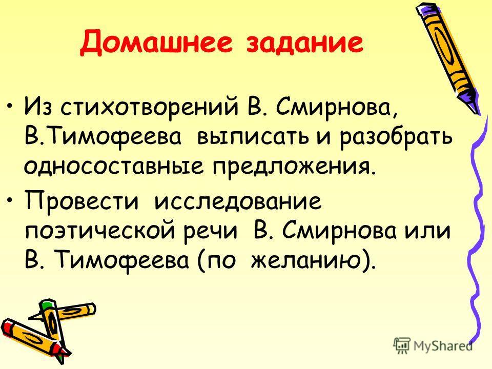 Домашнее задание Из стихотворений В. Смирнова, В.Тимофеева выписать и разобрать односоставные предложения. Провести исследование поэтической речи В. Смирнова или В. Тимофеева (по желанию).