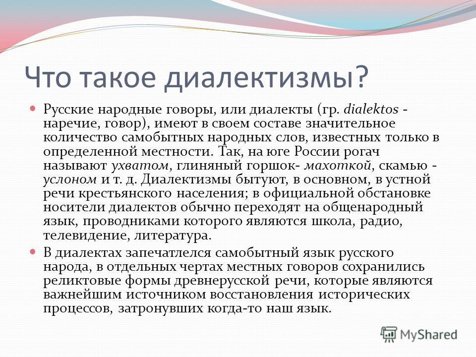 Что такое диалектизмы? Русские народные говоры, или диалекты (гр. dialektos - наречие, говор), имеют в своем составе значительное количество самобытных народных слов, известных только в определенной местности. Так, на юге России рогач называют ухвато
