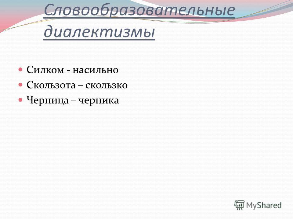 Словообразовательные диалектизмы Силком - насильно Скользота – скользко Черница – черника
