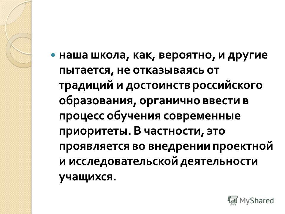 наша школа, как, вероятно, и другие пытается, не отказываясь от традиций и достоинств российского образования, органично ввести в процесс обучения современные приоритеты. В частности, это проявляется во внедрении проектной и исследовательской деятель