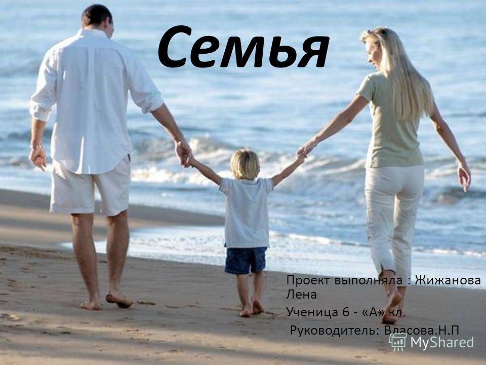 Семья Проект выполняла : Жижанова Лена Ученица 6 - «А» кл. Руководитель: Власова.Н.П