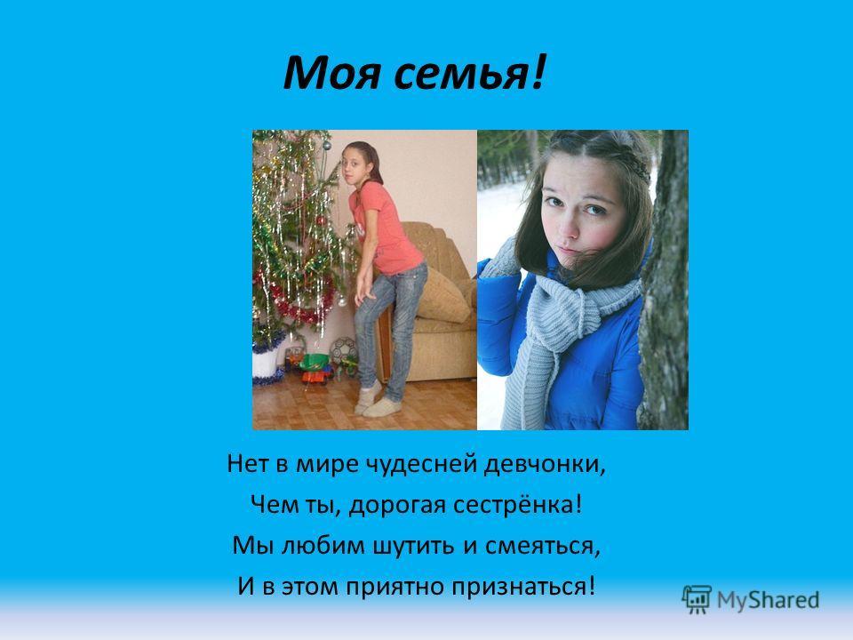 Моя семья! Нет в мире чудесней девчонки, Чем ты, дорогая сестрёнка! Мы любим шутить и смеяться, И в этом приятно признаться!