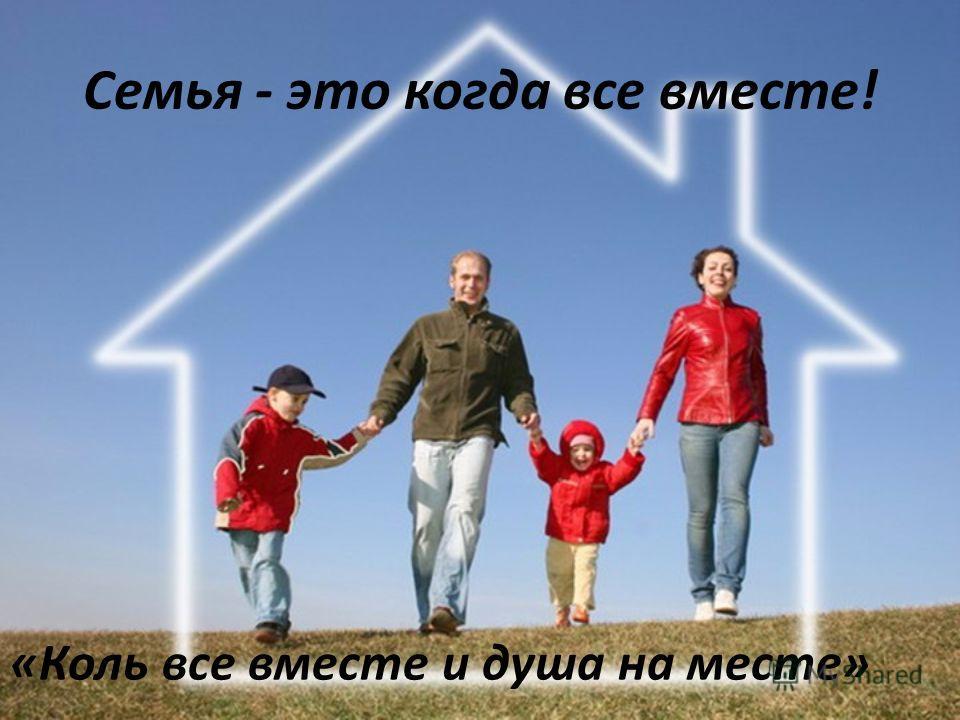 Семья - это когда все вместе! «Коль все вместе и душа на месте»