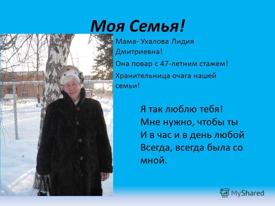 Моя Семья! Мама- Ухалова Лидия Дмитриевна! Она повар с 47-летним стажем! Хранительница очага нашей семьи! Я так люблю тебя! Мне нужно, чтобы ты И в час и в день любой Всегда, всегда была со мной.