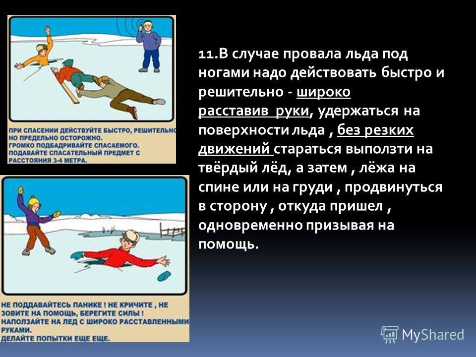 11.В случае провала льда под ногами надо действовать быстро и решительно - широко расставив руки, удержаться на поверхности льда, без резких движений стараться выползти на твёрдый лёд, а затем, лёжа на спине или на груди, продвинуться в сторону, отку