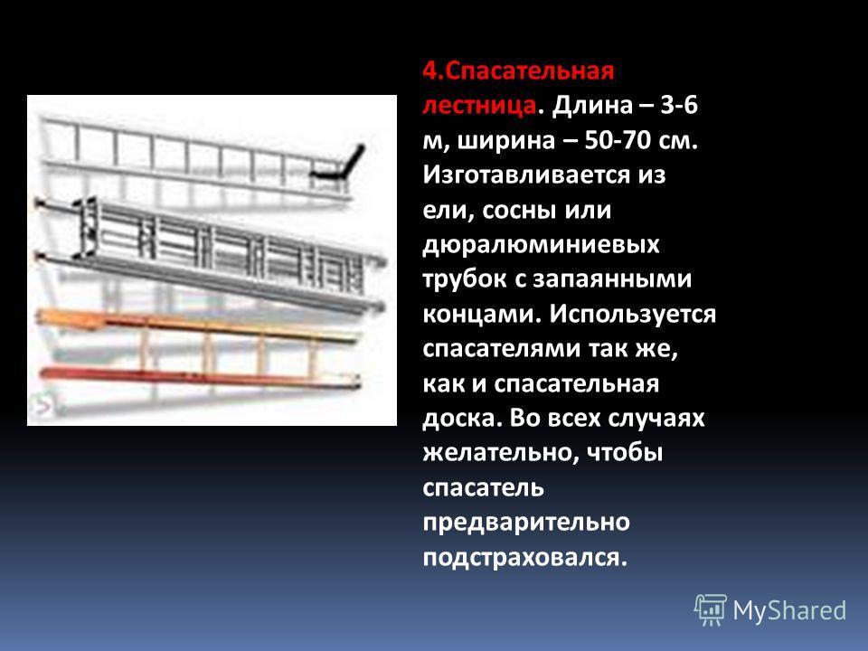 4.Спасательная лестница. Длина – 3-6 м, ширина – 50-70 см. Изготавливается из ели, сосны или дюралюминиевых трубок с запаянными концами. Используется спасателями так же, как и спасательная доска. Во всех случаях желательно, чтобы спасатель предварите