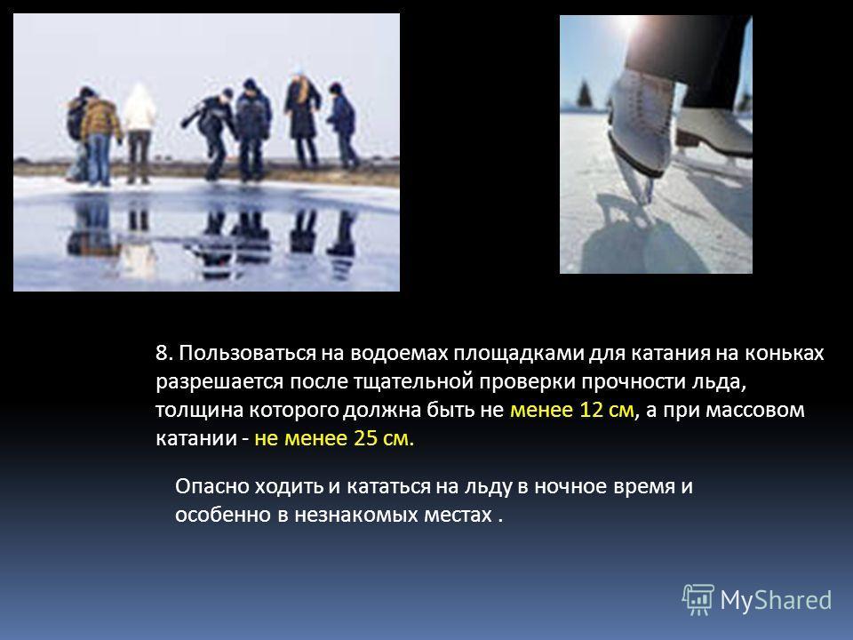 8. Пользоваться на водоемах площадками для катания на коньках разрешается после тщательной проверки прочности льда, толщина которого должна быть не менее 12 см, а при массовом катании - не менее 25 см. Опасно ходить и кататься на льду в ночное время