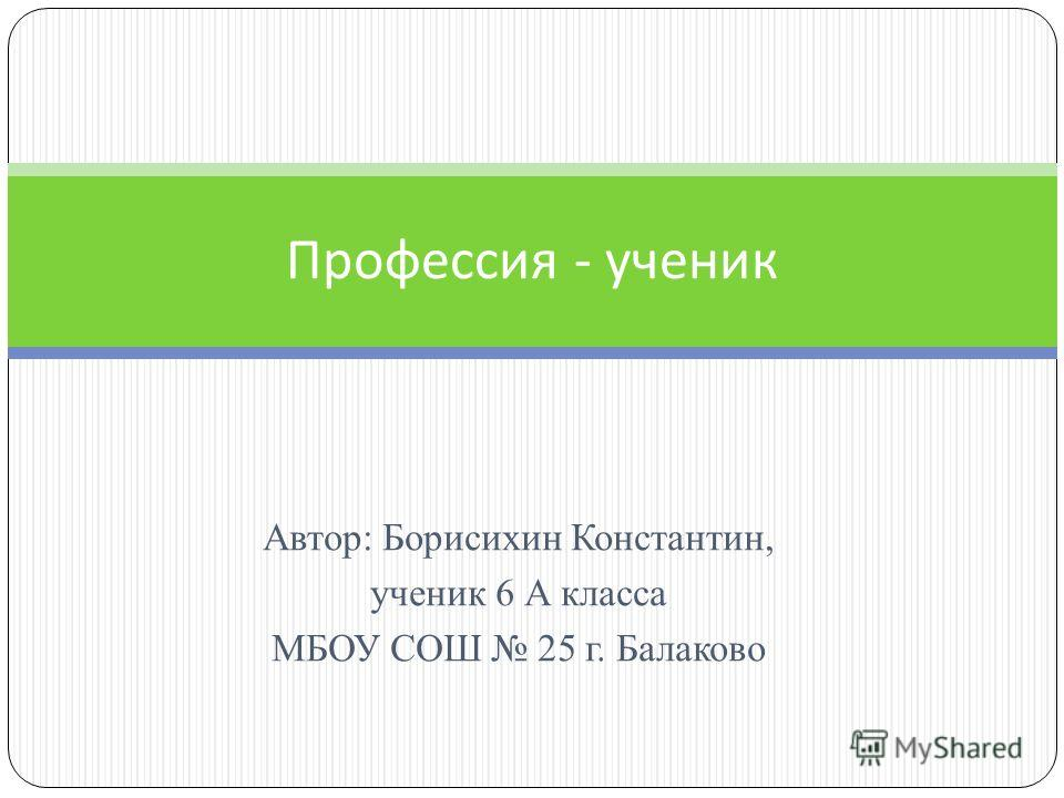 Автор: Борисихин Константин, ученик 6 А класса МБОУ СОШ 25 г. Балаково Профессия - ученик