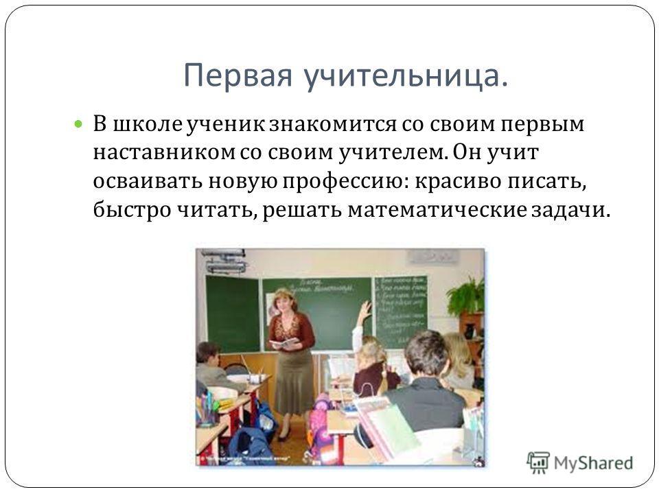 Первая учительница. В школе ученик знакомится со своим первым наставником со своим учителем. Он учит осваивать новую профессию : красиво писать, быстро читать, решать математические задачи.