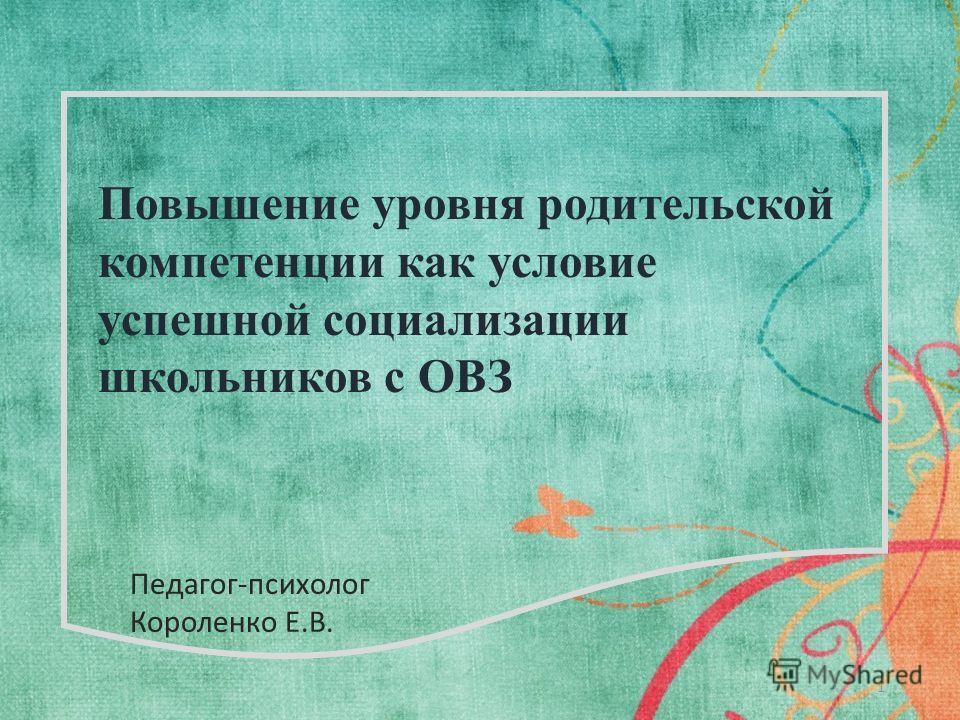 Повышение уровня родительской компетенции как условие успешной социализации школьников с ОВЗ 1 Педагог-психолог Короленко Е.В.