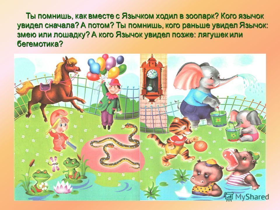 Ты помнишь, как вместе с Язычком ходил в зоопарк? Кого язычок увидел сначала? А потом? Ты помнишь, кого раньше увидел Язычок: змею или лошадку? А кого Язычок увидел позже: лягушек или бегемотика? Ты помнишь, как вместе с Язычком ходил в зоопарк? Кого