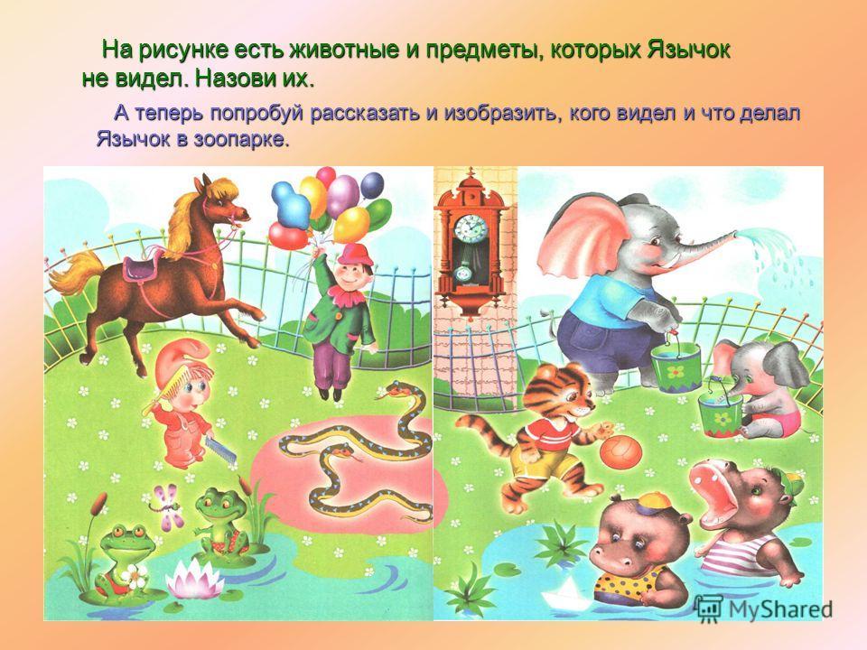 На рисунке есть животные и предметы, которых Язычок не видел. Назови их. На рисунке есть животные и предметы, которых Язычок не видел. Назови их. А теперь попробуй рассказать и изобразить, кого видел и что делал Язычок в зоопарке.