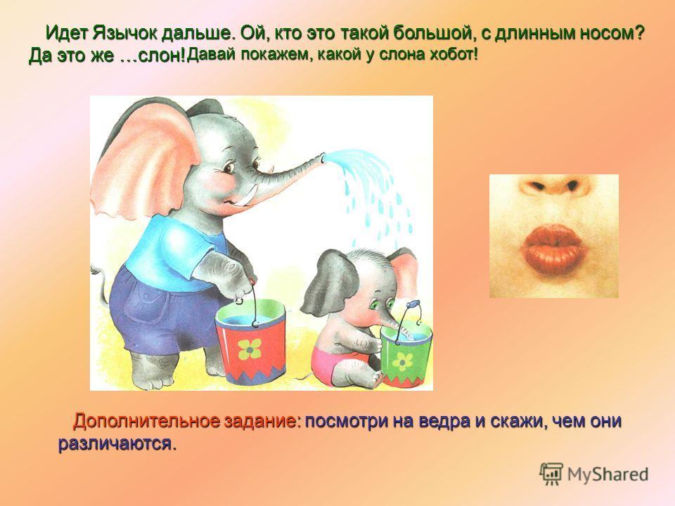 Идет Язычок дальше. Ой, кто это такой большой, с длинным носом? Идет Язычок дальше. Ой, кто это такой большой, с длинным носом? Да это же …слон! Да это же …слон! Дополнительное задание:посмотри на ведра и скажи, чем они различаются. Дополнительное за