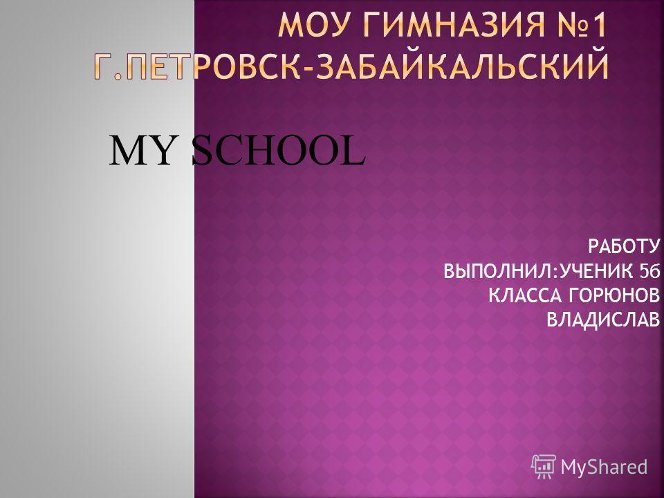 РАБОТУ ВЫПОЛНИЛ:УЧЕНИК 5б КЛАССА ГОРЮНОВ ВЛАДИСЛАВ MY SCHOOL