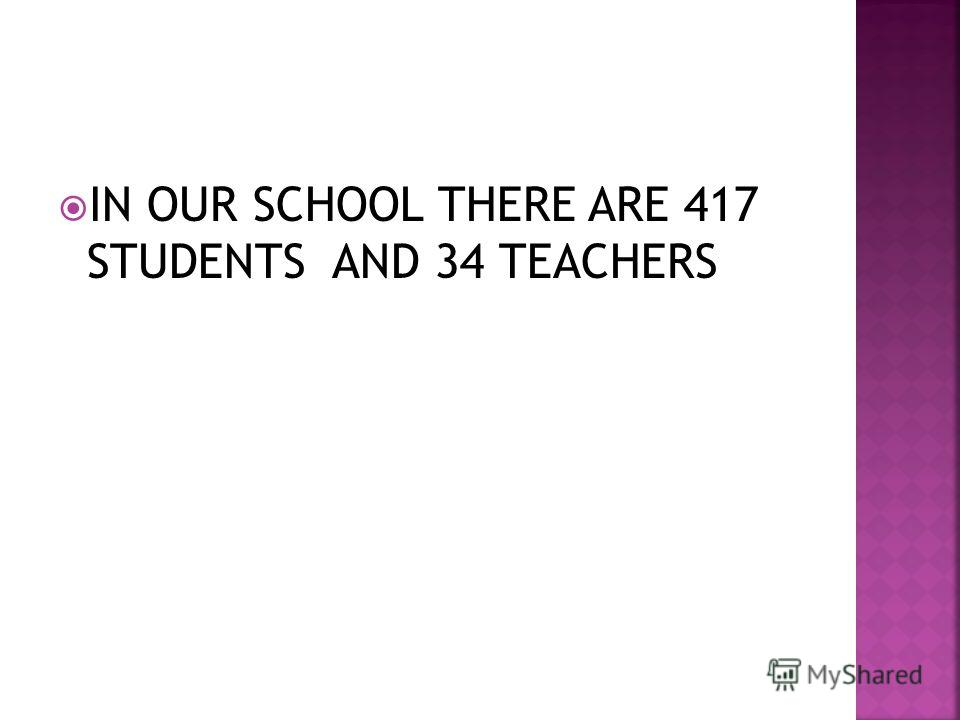 IN OUR SCHOOL THERE ARE 417 STUDENTS AND 34 TEACHERS
