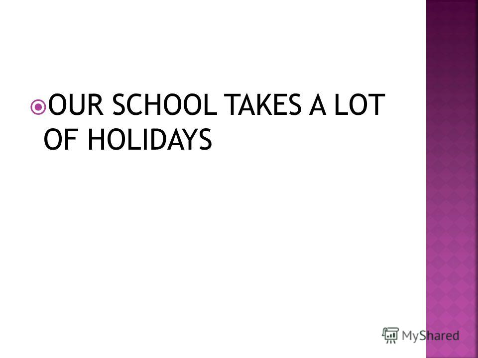 OUR SCHOOL TAKES A LOT OF HOLIDAYS