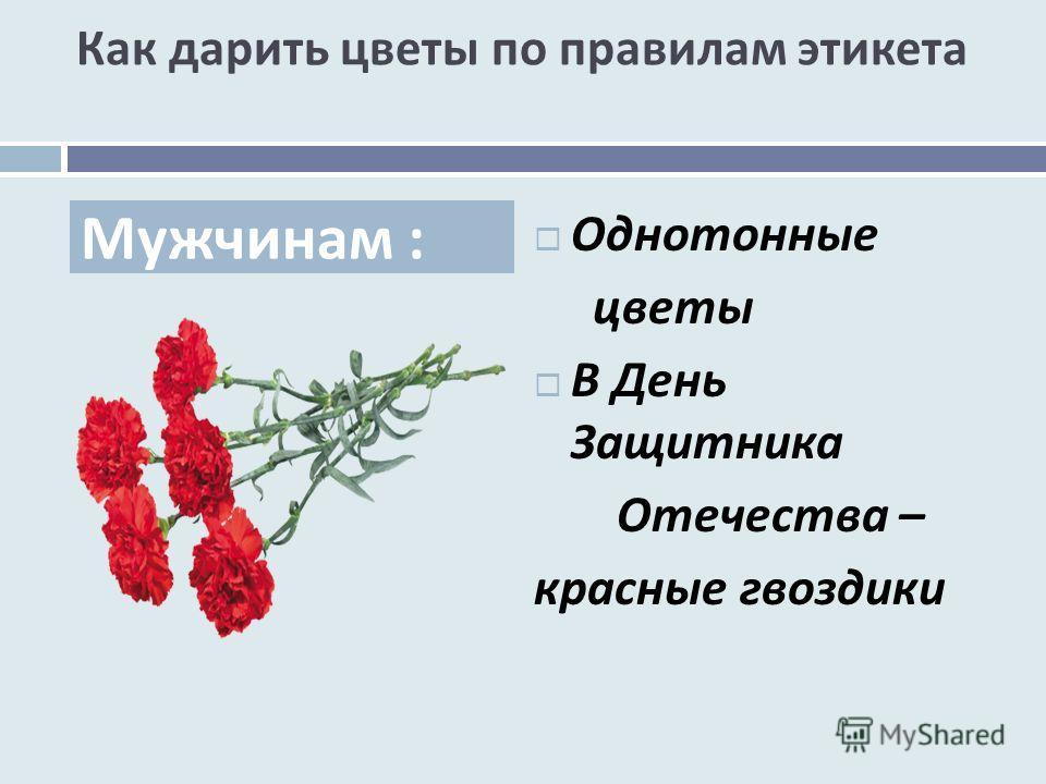 Как дарить цветы по правилам этикета Однотонные цветы В День Защитника Отечества – красные гвоздики Мужчинам :