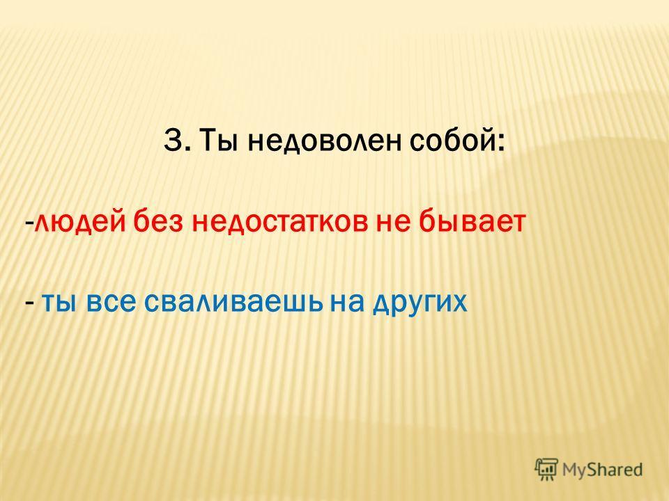 3. Ты недоволен собой: -людей без недостатков не бывает - ты все сваливаешь на других