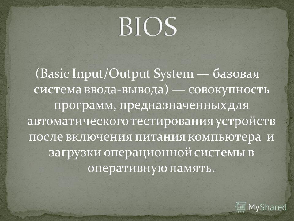 (Basic Input/Output System базовая система ввода-вывода) совокупность программ, предназначенных для автоматического тестирования устройств после включения питания компьютера и загрузки операционной системы в оперативную память.