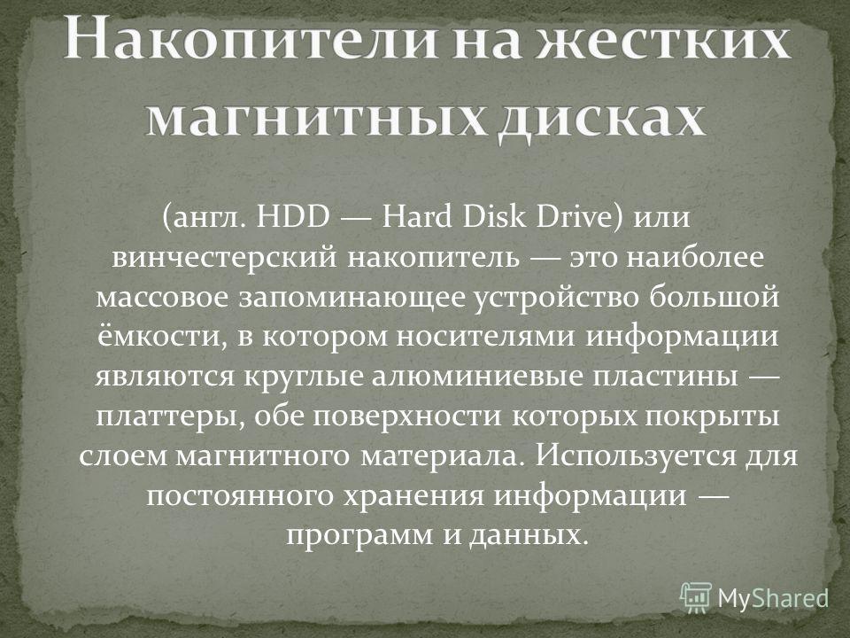 (англ. HDD Hard Disk Drive) или винчестерский накопитель это наиболее массовое запоминающее устройство большой ёмкости, в котором носителями информации являются круглые алюминиевые пластины платтеры, обе поверхности которых покрыты слоем магнитного м