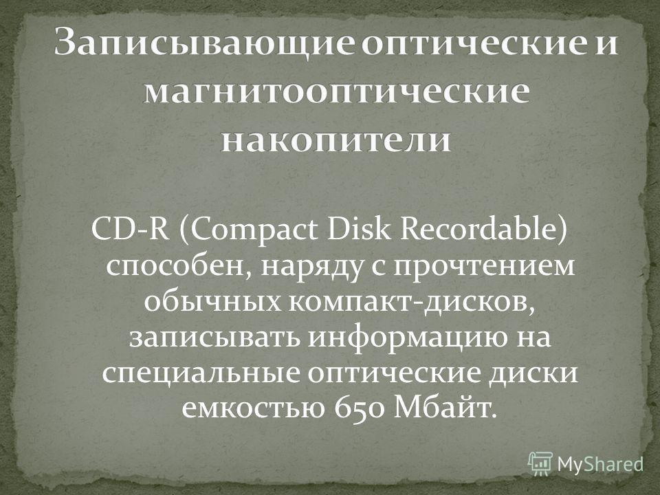 CD-R (Compact Disk Recordable) способен, наряду с прочтением обычных компакт-дисков, записывать информацию на специальные оптические диски емкостью 650 Мбайт.