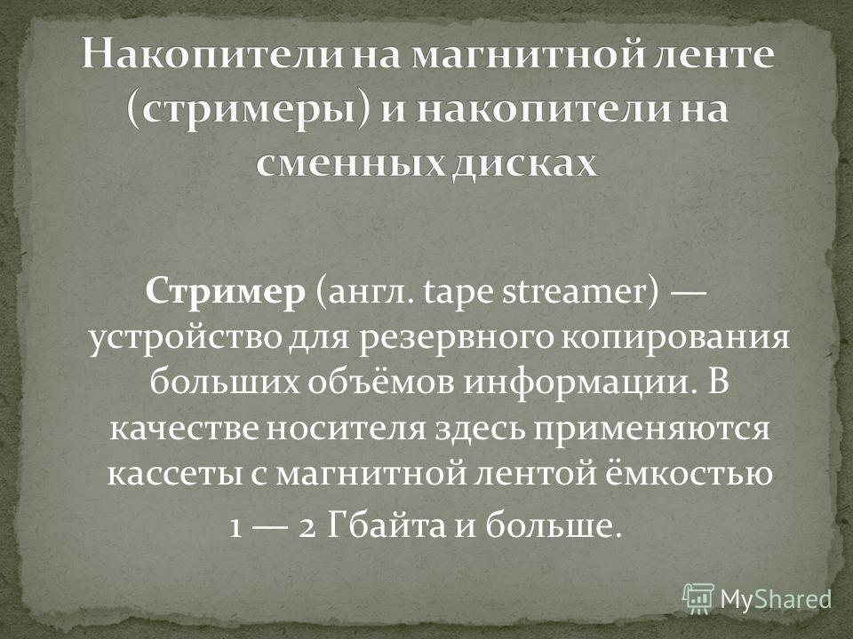 Стример (англ. tape streamer) устройство для резервного копирования больших объёмов информации. В качестве носителя здесь применяются кассеты с магнитной лентой ёмкостью 1 2 Гбайта и больше.