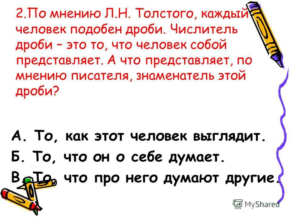 2.По мнению Л.Н. Толстого, каждый человек подобен дроби. Числитель дроби – это то, что человек собой представляет. А что представляет, по мнению писателя, знаменатель этой дроби? А. То, как этот человек выглядит. Б. То, что он о себе думает. В. То, ч