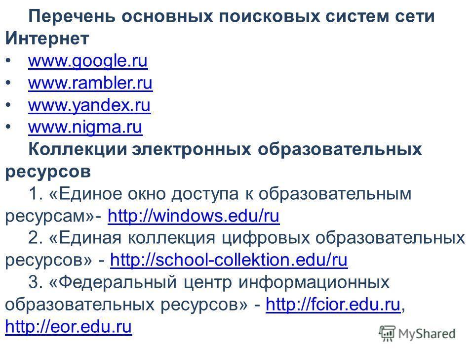 Перечень основных поисковых систем сети Интернет www.google.ru www.rambler.ru www.yandex.ru www.nigma.ru Коллекции электронных образовательных ресурсов 1. «Единое окно доступа к образовательным ресурсам»- http://windows.edu/ruhttp://windows.edu/ru 2.