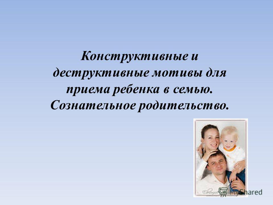 Конструктивные и деструктивные мотивы для приема ребенка в семью. Сознательное родительство.