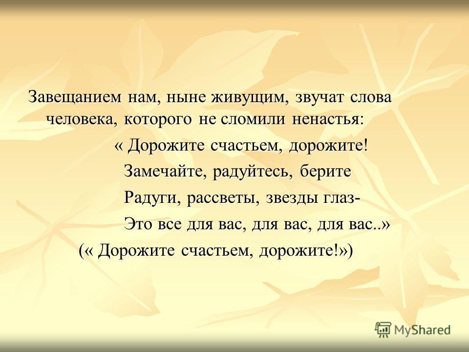 Завещанием нам, ныне живущим, звучат слова человека, которого не сломили ненастья: « Дорожите счастьем, дорожите! « Дорожите счастьем, дорожите! Замечайте, радуйтесь, берите Замечайте, радуйтесь, берите Радуги, рассветы, звезды глаз- Радуги, рассветы