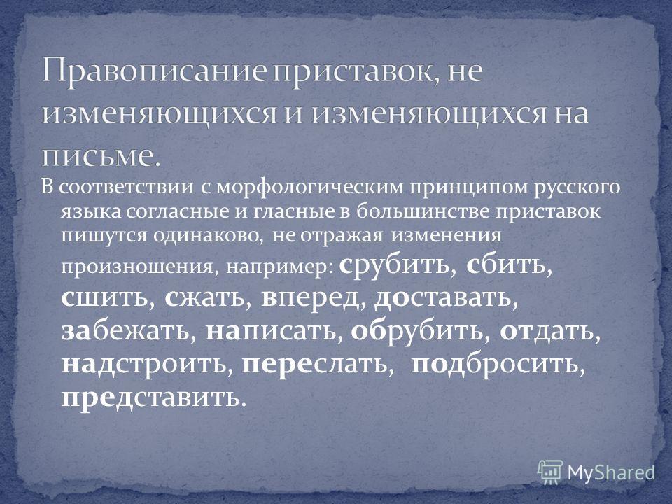 В соответствии с морфологическим принципом русского языка согласные и гласные в большинстве приставок пишутся одинаково, не отражая изменения произношения, например: срубить, сбить, сшить, сжать, вперед, доставать, забежать, написать, обрубить, отдат