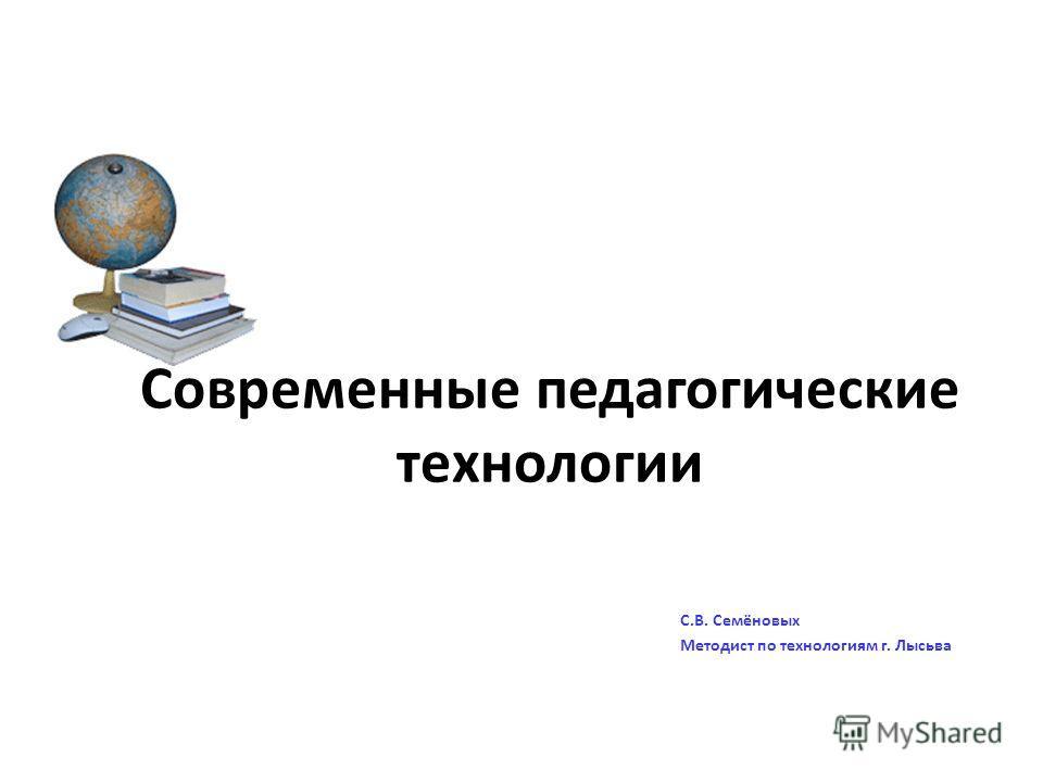 Современные педагогические технологии С.В. Семёновых Методист по технологиям г. Лысьва