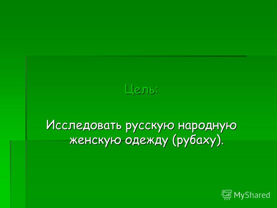 Цель: Исследовать русскую народную женскую одежду (рубаху).