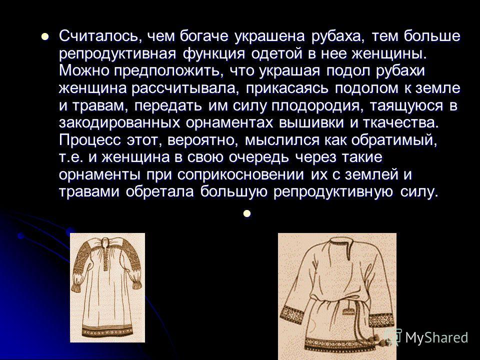 Считалось, чем богаче украшена рубаха, тем больше репродуктивная функция одетой в нее женщины. Можно предположить, что украшая подол рубахи женщина рассчитывала, прикасаясь подолом к земле и травам, передать им силу плодородия, таящуюся в закодирован