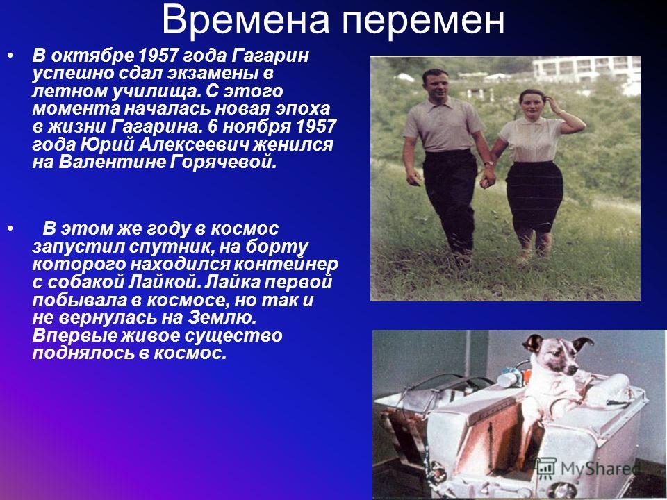 Времена перемен В октябре 1957 года Гагарин успешно сдал экзамены в летном училища. С этого момента началась новая эпоха в жизни Гагарина. 6 ноября 1957 года Юрий Алексеевич женился на Валентине Горячевой. В этом же году в космос запустил спутник, на
