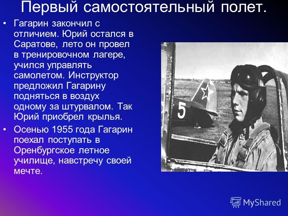 Первый самостоятельный полет. Гагарин закончил с отличием. Юрий остался в Саратове, лето он провел в тренировочном лагере, учился управлять самолетом. Инструктор предложил Гагарину подняться в воздух одному за штурвалом. Так Юрий приобрел крылья. Осе