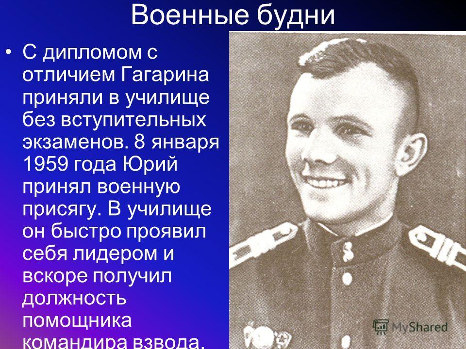 Военные будни С дипломом с отличием Гагарина приняли в училище без вступительных экзаменов. 8 января 1959 года Юрий принял военную присягу. В училище он быстро проявил себя лидером и вскоре получил должность помощника командира взвода.