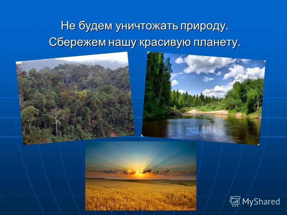 Не будем уничтожать природу. Сбережем нашу красивую планету.