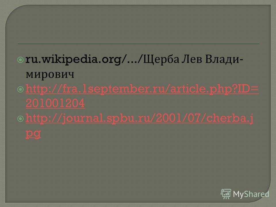 ru.wikipedia.org/.../ Щерба Лев Влади - мирович http://fra.1september.ru/article.php?ID= 201001204 http://fra.1september.ru/article.php?ID= 201001204 http://journal.spbu.ru/2001/07/cherba.j pg http://journal.spbu.ru/2001/07/cherba.j pg