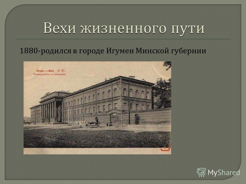 1880- родился в городе Игумен Минской губернии