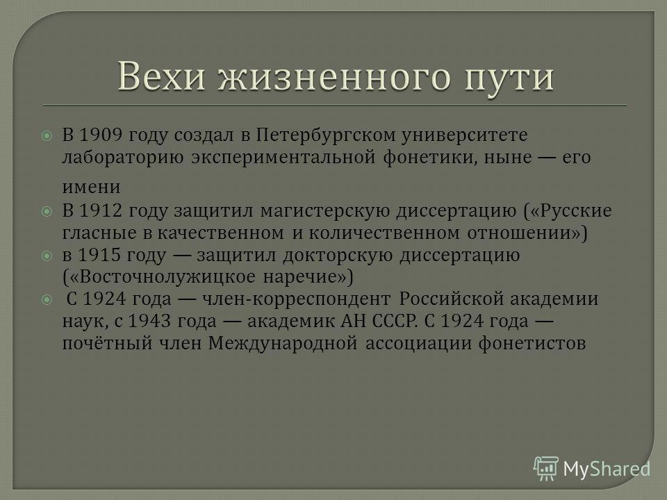 В 1909 году создал в Петербургском университете лабораторию экспериментальной фонетики, ныне его имени В 1912 году защитил магистерскую диссертацию (« Русские гласные в качественном и количественном отношении ») в 1915 году защитил докторскую диссерт